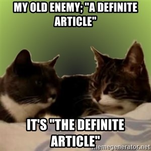 "Two Talking Cats - My old enemy; ""a definite article"" It's ""the definite article"""