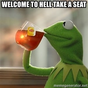 Kermit The Frog Drinking Tea - welcome to hell take a seat