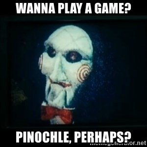 SAW - I wanna play a game - Wanna play a game? Pinochle, perhaps?