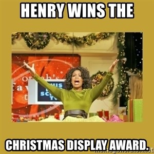 Oprah You get a - HENRY WINS THE  CHRISTMAS DISPLAY AWARD.