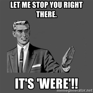 Grammar Guy - Let me stop you right there. It's 'were'!!