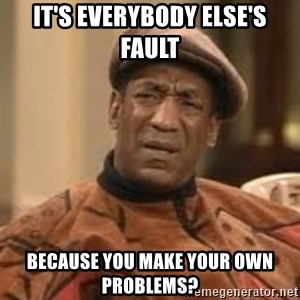 Confused Bill Cosby  - it's everybody else's fault because you make your own problems?