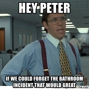 That would be great - Hey Peter If we could forget the bathroom incident that would great