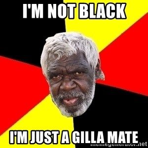 Abo - I'm not black  I'm just a gilla mate