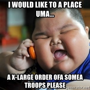 fat chinese kid - I would like to a place uma... a x-large order ofa somea troops please