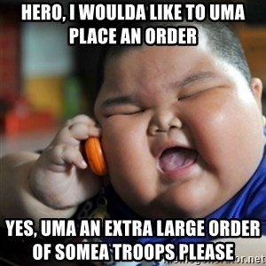 fat chinese kid - Hero, i woulda like to uma place an order    Yes, uma an extra large order of somea troops please