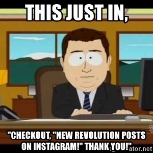 "south park aand it's gone - THIS JUST IN, ""CHECKOUT, ""NEW REVOLUTION POSTS ON INSTAGRAM!"" THANK YOU!"""
