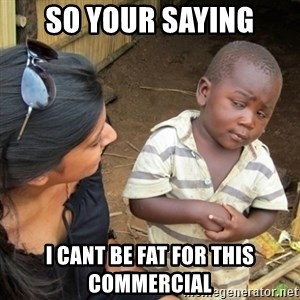 Skeptical 3rd World Kid - So your saying i cant be fat for this commercial