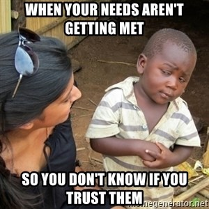 Skeptical 3rd World Kid - When your needs aren't getting met so you don't know if you trust them