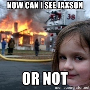 Disaster Girl - now can i see jaxson or not