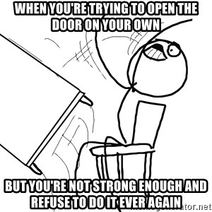 Desk Flip Rage Guy - When you're trying to open the door on your own but you're not strong enough and refuse to do it ever again