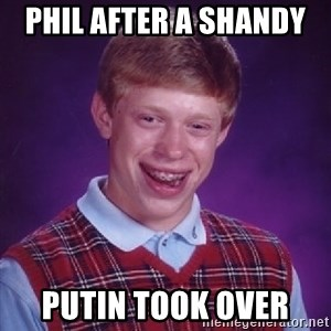 Bad Luck Brian - phil after a shandy  putin took over
