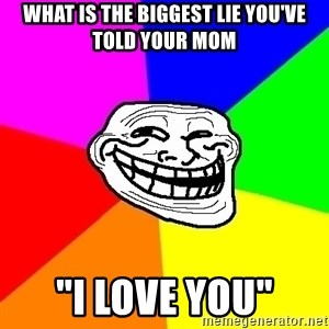 """Trollface - What is the biggest lie you've told your mom """"I love you"""""""