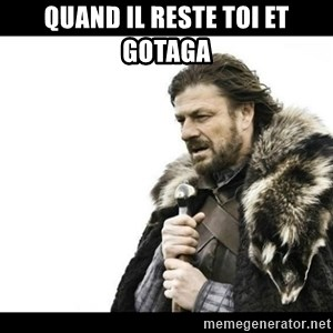 Winter is Coming - Quand il reste toi et gotaga