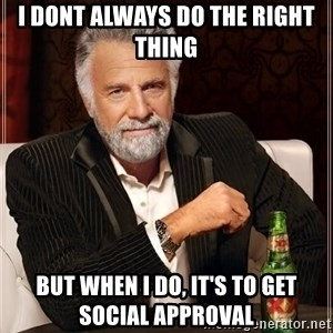 The Most Interesting Man In The World - I dont always do the right thing  but when i do, it's to get social approval
