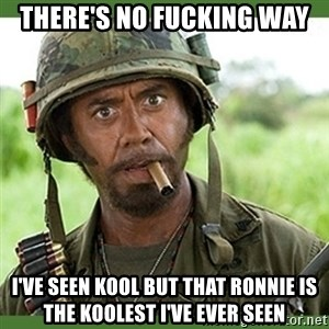 went full retard - there's no fucking way  I've seen kool but that Ronnie is the koolest I've ever seen
