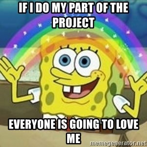 Spongebob - If I do my part of the project everyone is going to love me