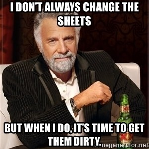 The Most Interesting Man In The World - I don't always change the sheets But when I do, it's time to get them dirty.