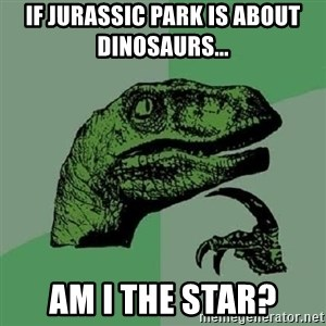 Philosoraptor - If Jurassic park is about dinosaurs...  Am I the star?