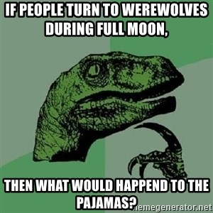 Philosoraptor - If people turn to werewolves during full moon,         then what would happend to the pajamas?
