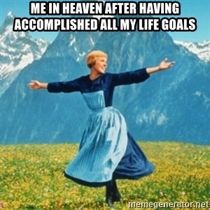 Sound Of Music Lady - me in heaven after having accomplished all my life goals
