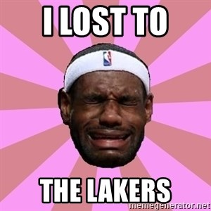 LeBron James - I lost to  The lakers