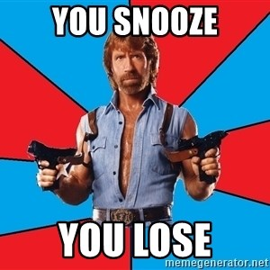 Chuck Norris  - you snooze you lose