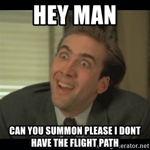 Nick Cage - HEY MAN  can you summon please i dont have the flight path