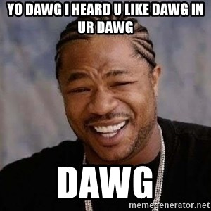 Yo Dawg - yo dawg i heard u like dawg in ur dawg dawg