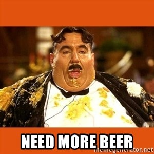 Fat Guy - NEED MORE BEER