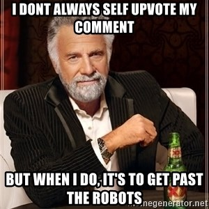 The Most Interesting Man In The World - I dont always self upvote my comment but when I do, it's to get past the robots