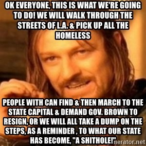 "ODN - OK EVERYONE, THIS IS WHAT WE'RE GOING TO DO! WE WILL WALK THROUGH THE STREETS OF L.A. & PICK UP ALL THE HOMELESS PEOPLE WITH CAN FIND & THEN MARCH TO THE STATE CAPITAL & DEMAND GOV. BROWN TO RESIGN, OR WE WILL ALL TAKE A DUMP ON THE STEPS, AS A REMINDER , TO WHAT OUR STATE HAS BECOME, ""A SHITHOLE!"""