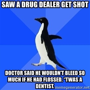 Socially Awkward Penguin - Saw a drug dealer get shot Doctor said he wouldn't bleed so much if he had flossed. ''Twas a dentist.