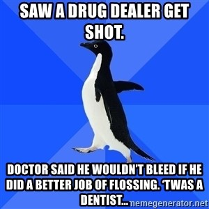 Socially Awkward Penguin - Saw a drug dealer get shot.  Doctor said he wouldn't bleed if he did a better job of flossing. 'Twas a dentist…