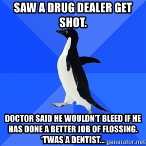 Socially Awkward Penguin - Saw a drug dealer get shot.  Doctor said he wouldn't bleed if he has done a better job of flossing. 'Twas a dentist…