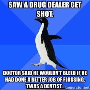 Socially Awkward Penguin - Saw a drug dealer get shot.  Doctor said he wouldn't bleed if he had done a better job of flossing. 'Twas a dentist…