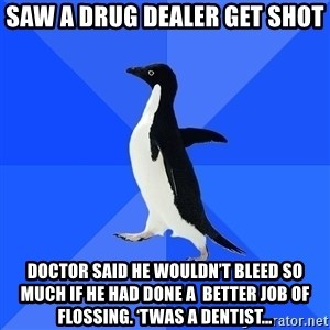 Socially Awkward Penguin - Saw a drug dealer get shot Doctor said he wouldn't bleed so much if he had done a  better job of flossing. 'Twas a dentist…