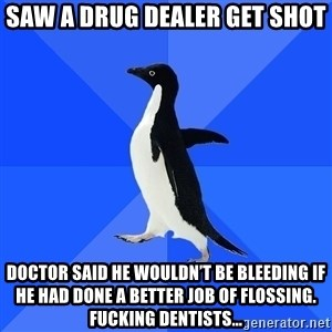 Socially Awkward Penguin - Saw a drug dealer get shot Doctor said he wouldn't be bleeding if he had done a better job of flossing. Fucking dentists…