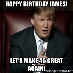 Donald Trump - Happy Birthday James! Let's make 45 great again!