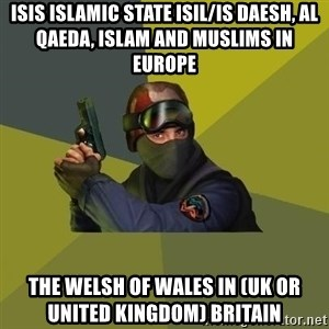 Counter Strike - ISIS Islamic State ISIL/IS Daesh, Al Qaeda, Islam and Muslims in Europe  The Welsh of Wales in (UK or United Kingdom) Britain