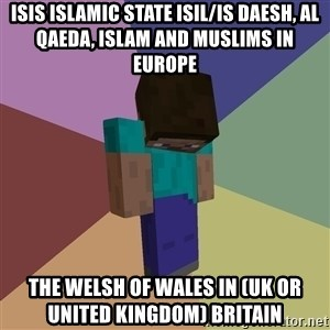 Depressed Minecraft Guy - ISIS Islamic State ISIL/IS Daesh, Al Qaeda, Islam and Muslims in Europe  The Welsh of Wales in (UK or United Kingdom) Britain
