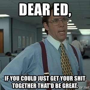 That'd be great guy - DEAR ED,  IF YOU COULD JUST GET YOUR SHIT TOGETHER THAT'D BE GREAT.