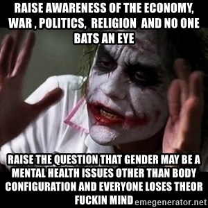 joker mind loss - Raise awareness of the economy,  war , politics,  religion  and no one bats an eye  Raise the question that gender may be a mental health issues other than body configuration and everyone loses theor fuckin mind