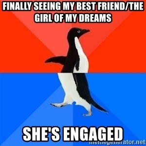 Socially Awesome Awkward Penguin - Finally seeing my best friend/the girl of my dreams She's engaged