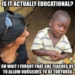 Skeptical 3rd World Kid - Is it actually educational? Oh wait I forgot that she teaches us to allow ourselves to be tortured