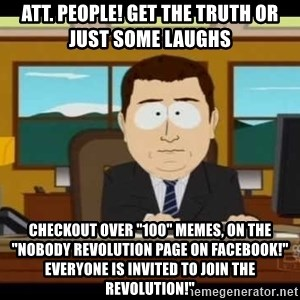 "south park aand it's gone - ATT. PEOPLE! GET THE TRUTH OR JUST SOME LAUGHS CHECKOUT OVER ""100"" MEMES, ON THE ""NOBODY REVOLUTION PAGE ON FACEBOOK!"" EVERYONE IS INVITED TO JOIN THE REVOLUTION!"""