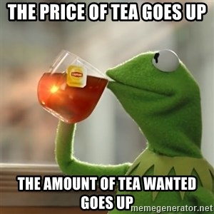 Kermit The Frog Drinking Tea - The price of tea goes up The amount of tea wanted goes up