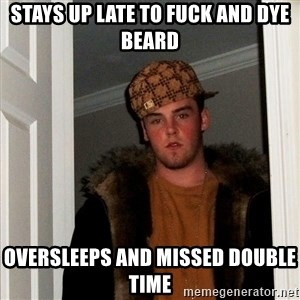 Scumbag Steve - Stays up late to fuck and dye beard Oversleeps and missed double time