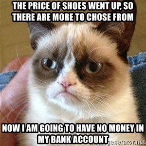 Grumpy Cat  - The price of shoes went up, so there are more to chose from Now I am going to have no money in my bank account