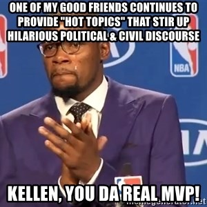 "KD you the real mvp f - One of my good friends continues to provide ""hot topics"" that stir up hilarious political & civil discourse Kellen, you da real MVP!"